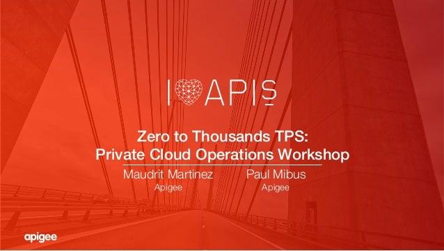 Zero to Thousands TPS: ! Private Cloud Operations Workshop! Maudrit Martinez Apigee Paul Mibus Apigee