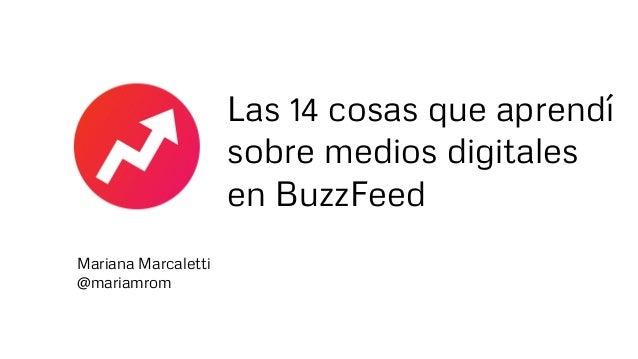 Las 14 cosas que aprendí sobre medios digitales en BuzzFeed Mariana Marcaletti @mariamrom