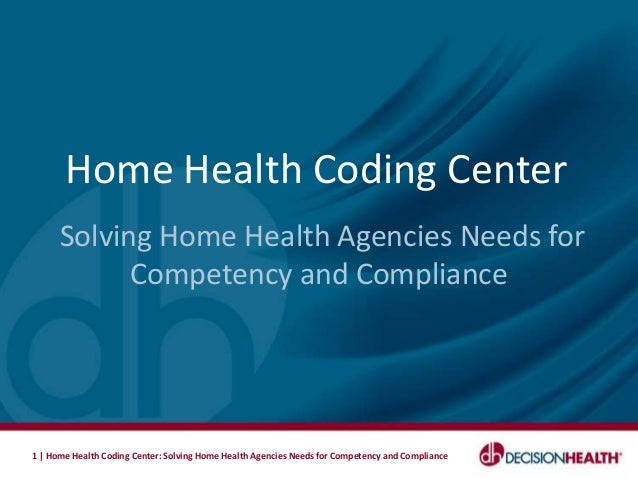 Home Health Coding Center      Solving Home Health Agencies Needs for            Competency and Compliance1   Home Health ...