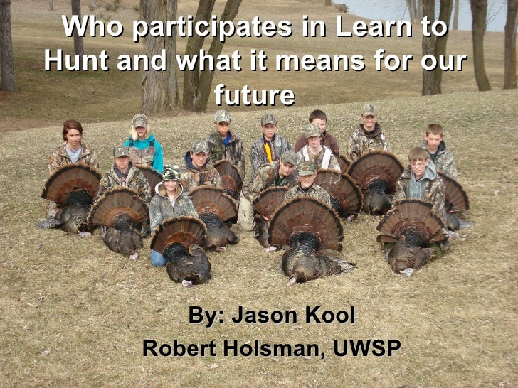 Who participates in Learn toHunt and what it means for our           future         By: Jason Kool      Robert Holsman, UWSP