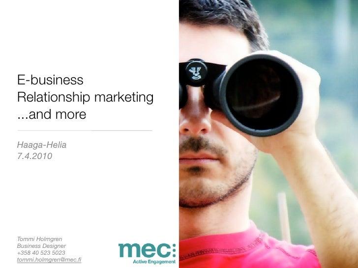 E-business Relationship marketing ...and more  Haaga-Helia 7.4.2010     Tommi Holmgren Business Designer +358 40 523 5023 ...