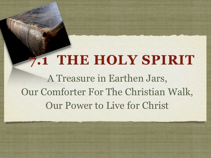 7.1 THE HOLY SPIRIT     A Treasure in Earthen Jars,Our Comforter For The Christian Walk,     Our Power to Live for Christ