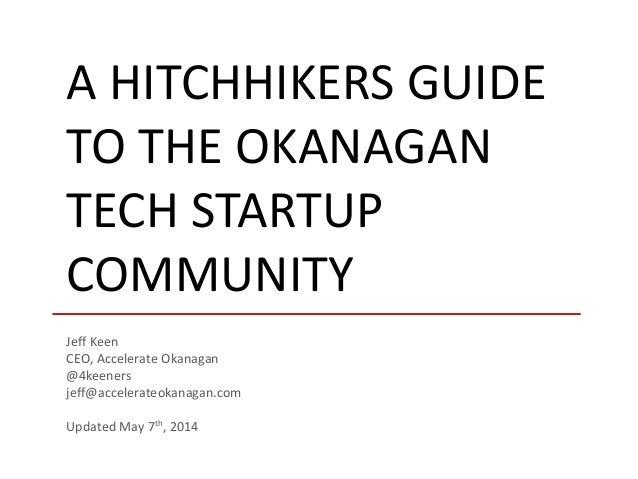 A HITCHHIKERS GUIDE TO THE OKANAGAN TECH STARTUP COMMUNITY Jeff Keen CEO, Accelerate Okanagan @4keeners jeff@accelerateoka...