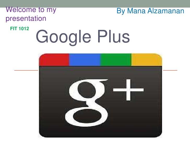 Welcome to my        By Mana Alzamananpresentation FIT 1012            Google Plus