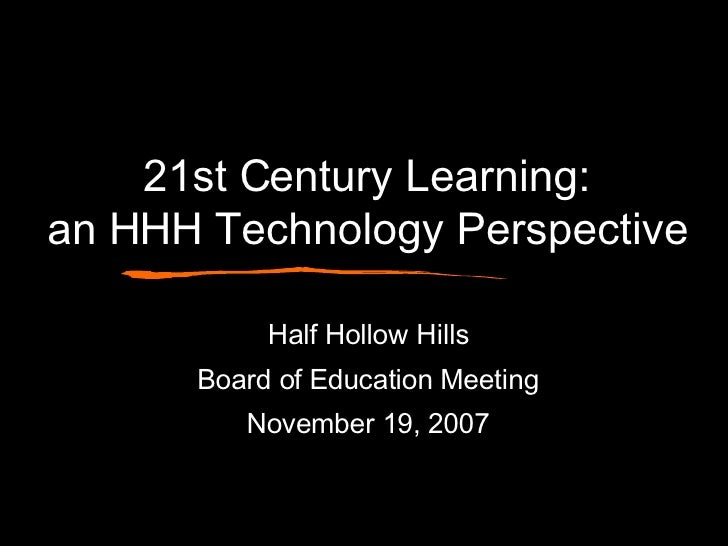 21st Century Learning: an HHH Technology Perspective Half Hollow Hills Board of Education Meeting November 19, 2007