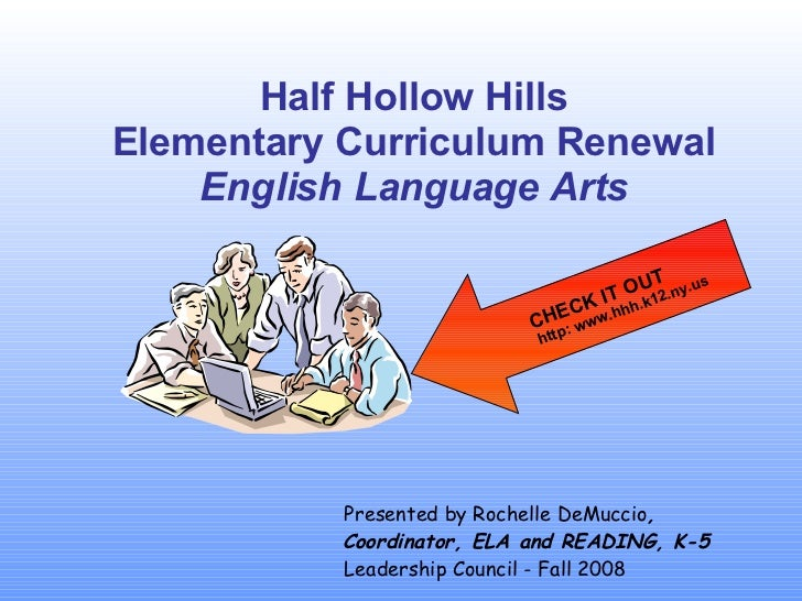 Half Hollow Hills Elementary Curriculum Renewal English Language Arts Presented by Rochelle DeMuccio , Coordinator, ELA an...