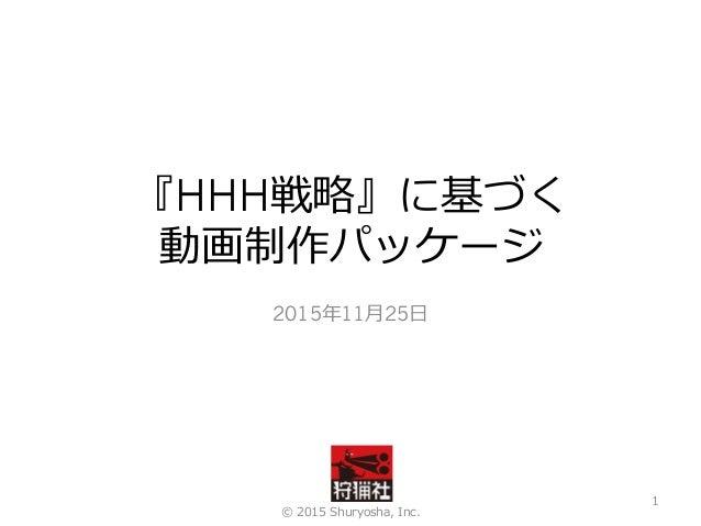 『HHH戦略』に基づく 動画制作パッケージ 2015年11⽉25⽇ © 2015 Shuryosha, Inc. 1