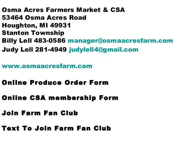 Osma Acres Farmers Market & CSA 53464 Osma Acres Road Houghton, MI 49931 Stanton Township Billy Lell 483-0586 manager@osma...