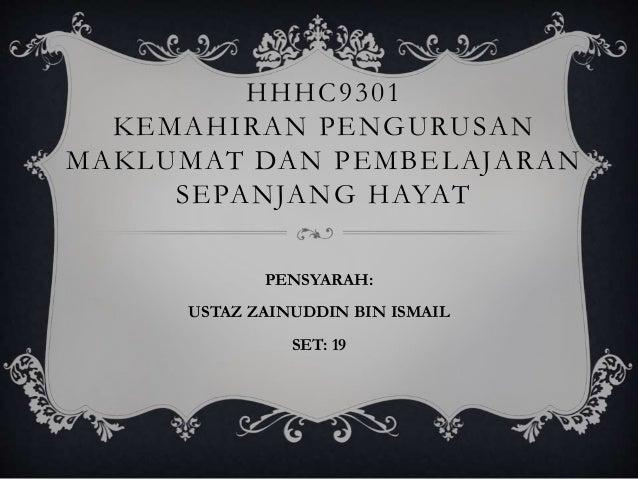 HHHC9301 KEMAHIRAN PENGURUSAN MAKLUMAT DAN PEMBELAJARAN SEPANJANG HAYAT PENSYARAH: USTAZ ZAINUDDIN BIN ISMAIL SET: 19