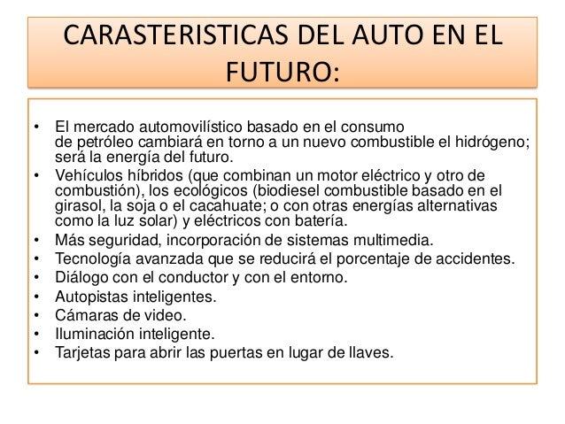CARASTERISTICAS DEL AUTO EN EL              FUTURO:• El mercado automovilístico basado en el consumo  de petróleo cambiará...