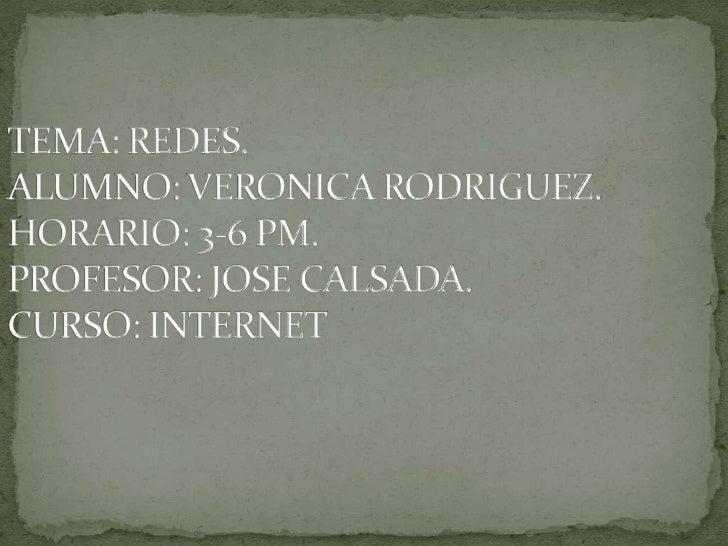 TEMA: REDES.ALUMNO: VERONICA RODRIGUEZ.HORARIO: 3-6 PM.PROFESOR: JOSE CALSADA.CURSO: INTERNET<br />