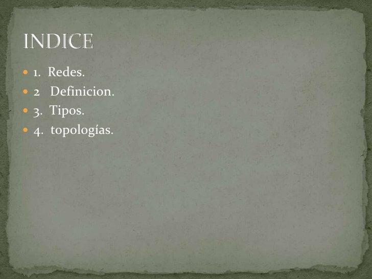 1.  Redes.<br />2   Definicion.<br />3.  Tipos.<br />4.  topologías.<br />INDICE<br />
