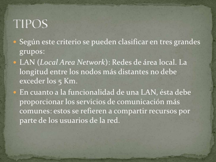 Según este criterio se pueden clasificar en tres grandes grupos:<br />LAN (Local Area Network): Redes de área local. La lo...