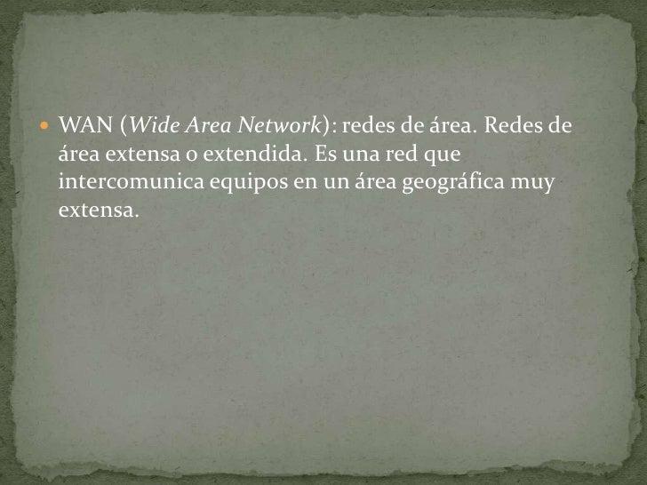 WAN (WideArea Network): redes de área. Redes de área extensa o extendida. Es una red que intercomunica equipos en un área ...