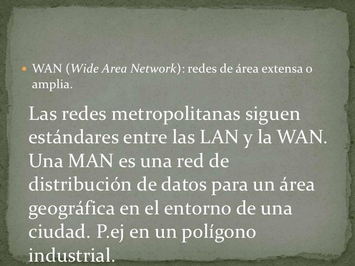 WAN (WideArea Network): redes de área extensa o amplia.<br />Las redes metropolitanas siguen estándares entre las LAN y la...