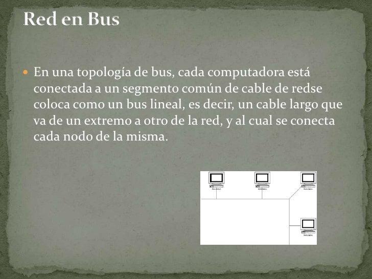 En una topología de bus, cada computadora está conectada a un segmento común de cable de redse coloca como un bus lineal, ...