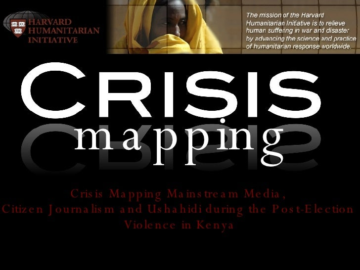 Crisis Mapping Mainstream Media,  Citizen Journalism and Ushahidi during the Post-Election  Violence in Kenya mapping