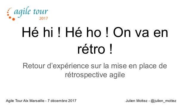 Hé hi ! Hé ho ! On va en rétro ! Retour d'expérience sur la mise en place de rétrospective agile Julien Mottez - @julien_m...
