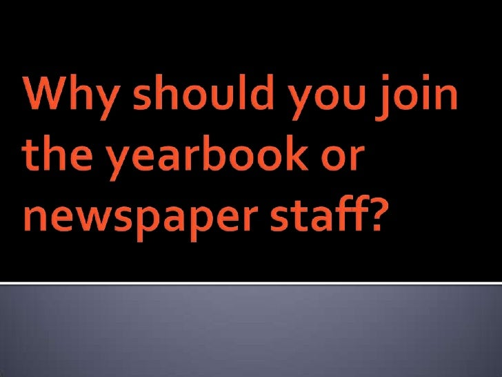 Why should you join the yearbook or newspaper staff? <br />