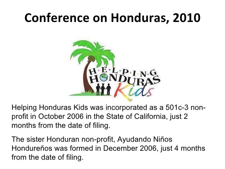 Conference on Honduras, 2010 Helping Honduras Kids was incorporated as a 501c-3 non-profit in October 2006 in the State of...
