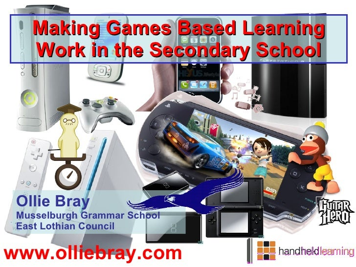 Making Games Based Learning Work in the Secondary School Ollie Bray Musselburgh Grammar School East Lothian Council www.ol...