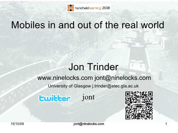 15/10/08 [email_address] Mobiles in and out of the real world  <ul><ul><li>Jon Trinder </li></ul></ul><ul><ul><li>www.nine...