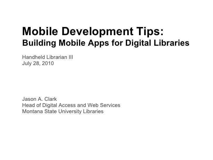 Mobile Development Tips: Building Mobile Apps for Digital Libraries Handheld Librarian III July 28, 2010     Jason A. Clar...