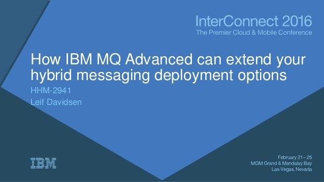 How IBM MQ Advanced can extend your hybrid messaging deployment options HHM-2941 Leif Davidsen