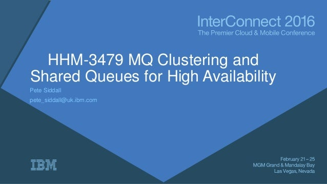 HHM-3479 MQ Clustering and Shared Queues for High Availability Pete Siddall pete_siddall@uk.ibm.com