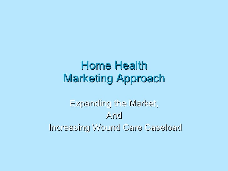 Home Health Marketing Approach Expanding the Market, And Increasing Wound Care Caseload