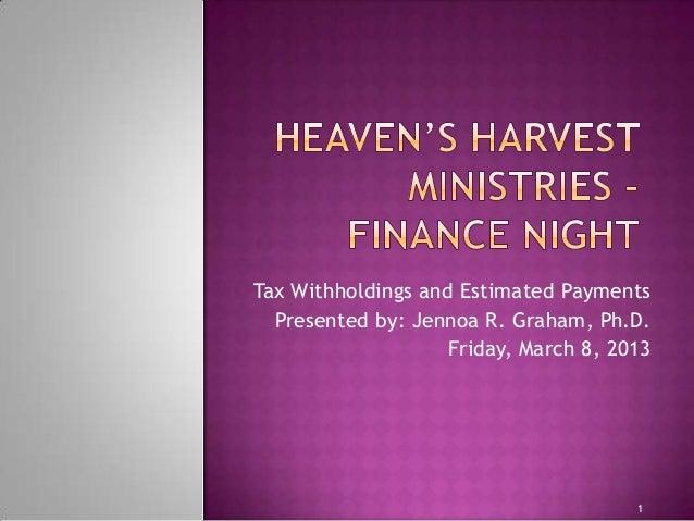 1 Tax Withholdings and Estimated Payments Presented by: Jennoa R. Graham, Ph.D. Friday, March 8, 2013