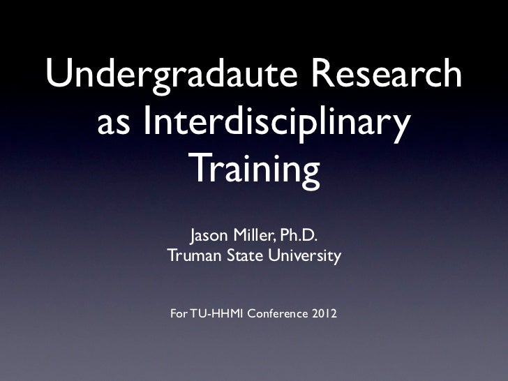 Undergradaute Research  as Interdisciplinary        Training         Jason Miller, Ph.D.      Truman State University     ...