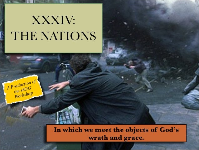 XXXIV: THE NATIONS  f tion o c Produ OG A the sk op orksh W  In which we meet the objects of God's wrath and grace.