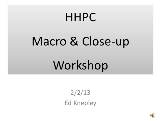 HHPCMacro & Close-up   Workshop       2/2/13     Ed Knepley