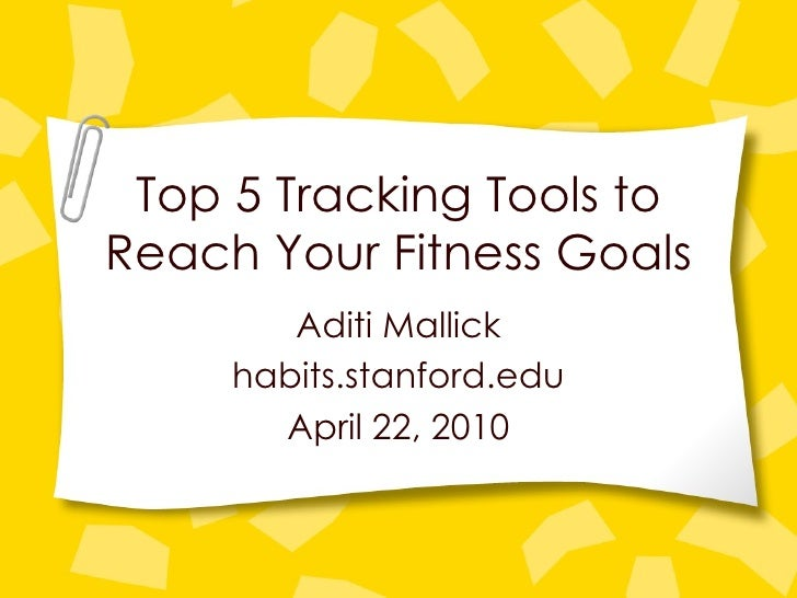 Top 5 Tracking Tools to Reach Your Fitness Goals Aditi Mallick habits.stanford.edu April 22, 2010