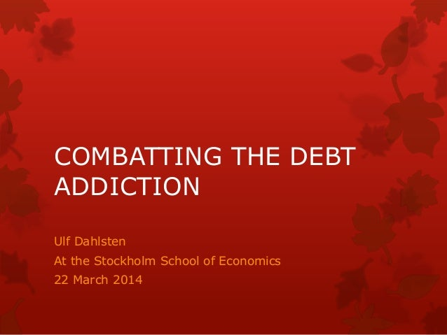 COMBATTING THE DEBT ADDICTION Ulf Dahlsten At the Stockholm School of Economics 22 March 2014