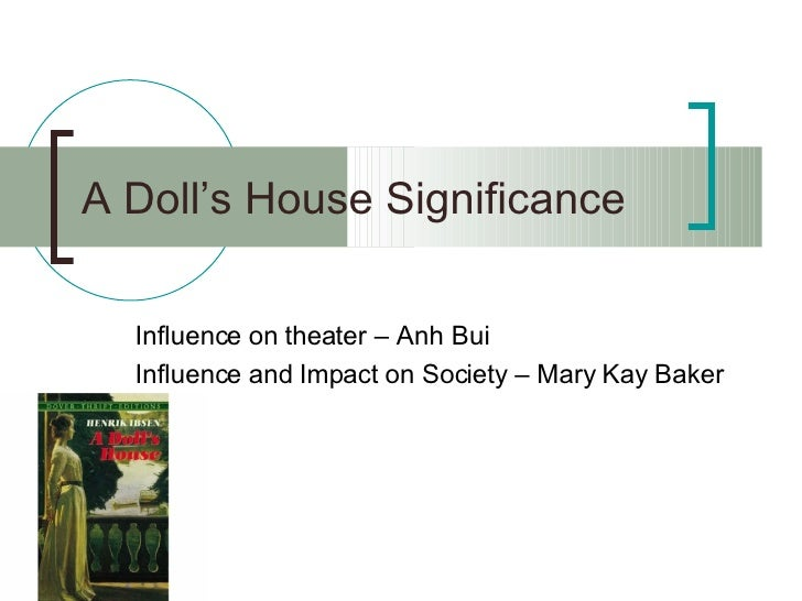 A Doll's House Significance Influence on theater – Anh Bui Influence and Impact on Society – Mary Kay Baker