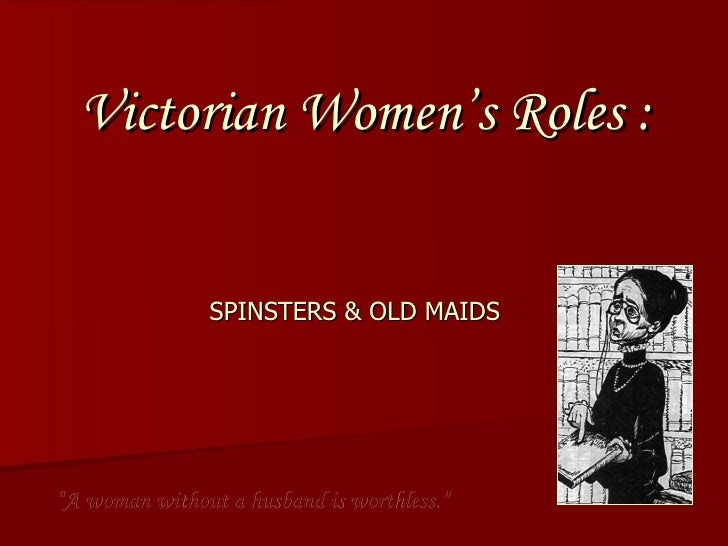 "Victorian Women's Roles :  SPINSTERS & OLD MAIDS "" A woman without a husband is worthless."""