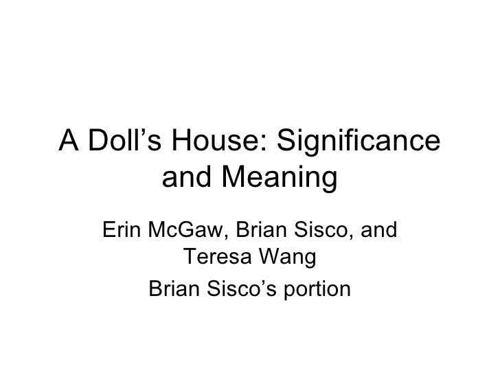 A Doll's House: Significance and Meaning Erin McGaw, Brian Sisco, and Teresa Wang Brian Sisco's portion