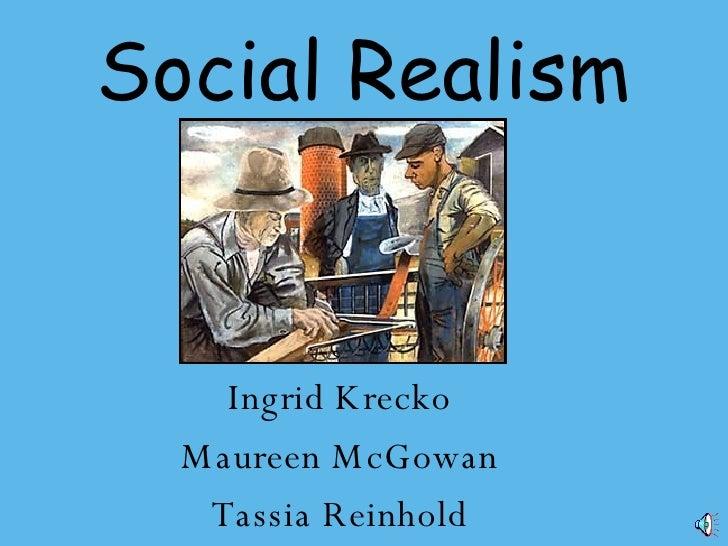 Social Realism <ul><li>Ingrid Krecko </li></ul><ul><li>Maureen McGowan </li></ul><ul><li>Tassia Reinhold </li></ul>