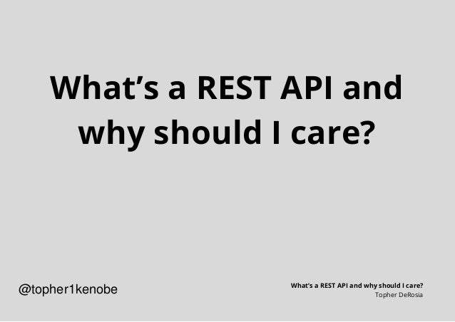 What's a REST API and why should I care? What's a REST API and why should I care? Topher DeRosia @topher1kenobe