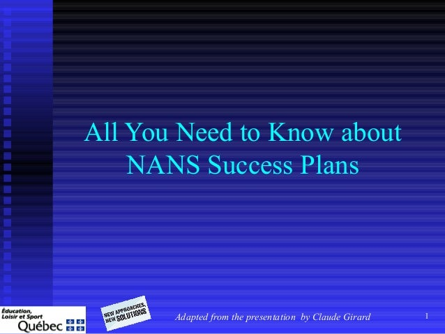 1 All You Need to Know about NANS Success Plans Adapted from the presentation by Claude Girard