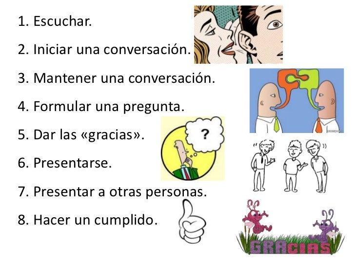 1. Escuchar.2. Iniciar una conversación.3. Mantener una conversación.4. Formular una pregunta.5. Dar las «gracias».6. Pres...