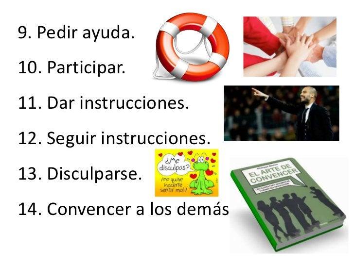 9. Pedir ayuda.10. Participar.11. Dar instrucciones.12. Seguir instrucciones.13. Disculparse.14. Convencer a los demás.