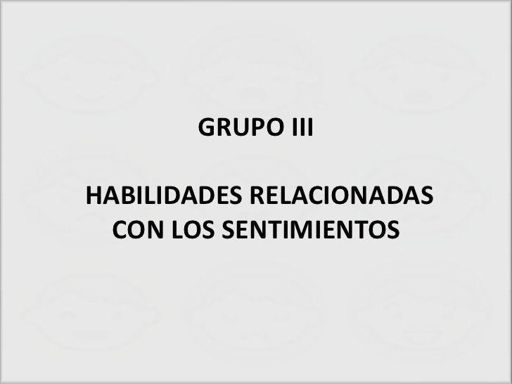 GRUPO IIIHABILIDADES RELACIONADAS  CON LOS SENTIMIENTOS