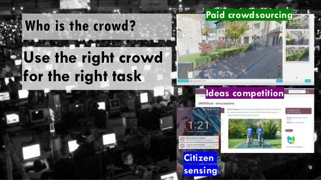 Use the right crowd for the right task Who is the crowd? Paid crowdsourcing Ideas competition Citizen sensing