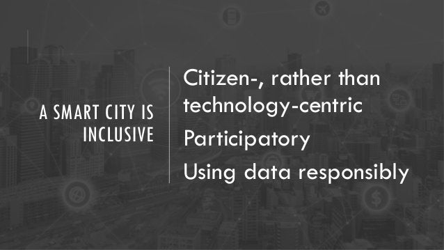 A SMART CITY IS INCLUSIVE Citizen-, rather than technology-centric Participatory Using data responsibly