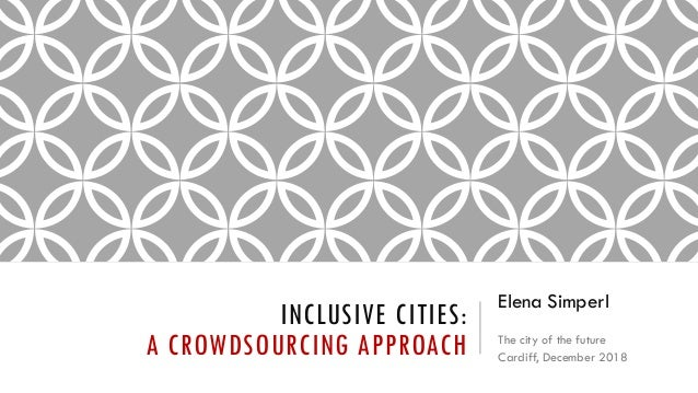 INCLUSIVE CITIES: A CROWDSOURCING APPROACH Elena Simperl The city of the future Cardiff, December 2018