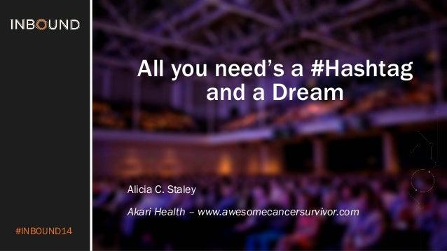 #INBOUND14  All you need's a #Hashtagand a Dream  Alicia C. Staley  AkariHealth –www.awesomecancersurvivor.com