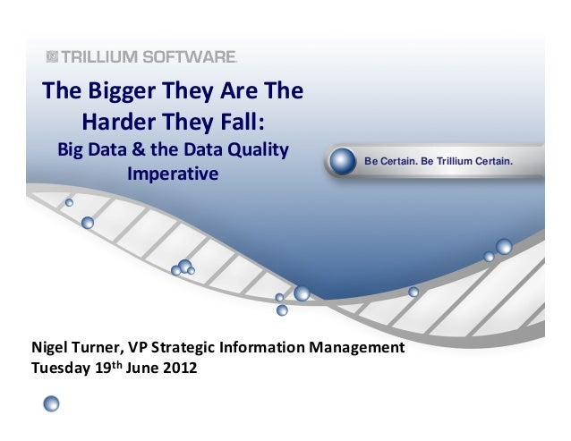 Be Certain. Be Trillium Certain.The Bigger They Are TheHarder They Fall:Big Data & the Data QualityImperativeNigel Turner,...